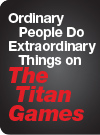 Ordinary People Do Extraordinary Things on The Titan Games