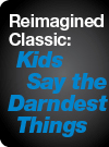 Reimagined Classic - Kids Say the Darndest Things